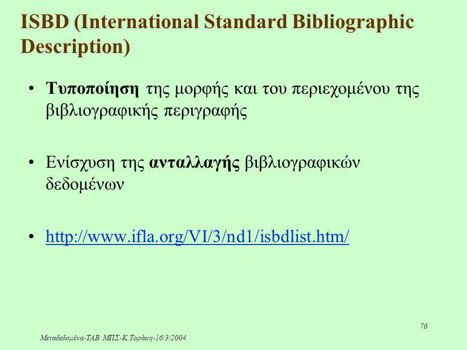 Μεταδεδομένα-ΤΑΒ ΜΠΣ-Κ.Τοράκη-16/3/2004 76 ISBD (International Standard Bibliographic Description) Τυποποίηση της μορφής και του περιεχομένου της βιβλ