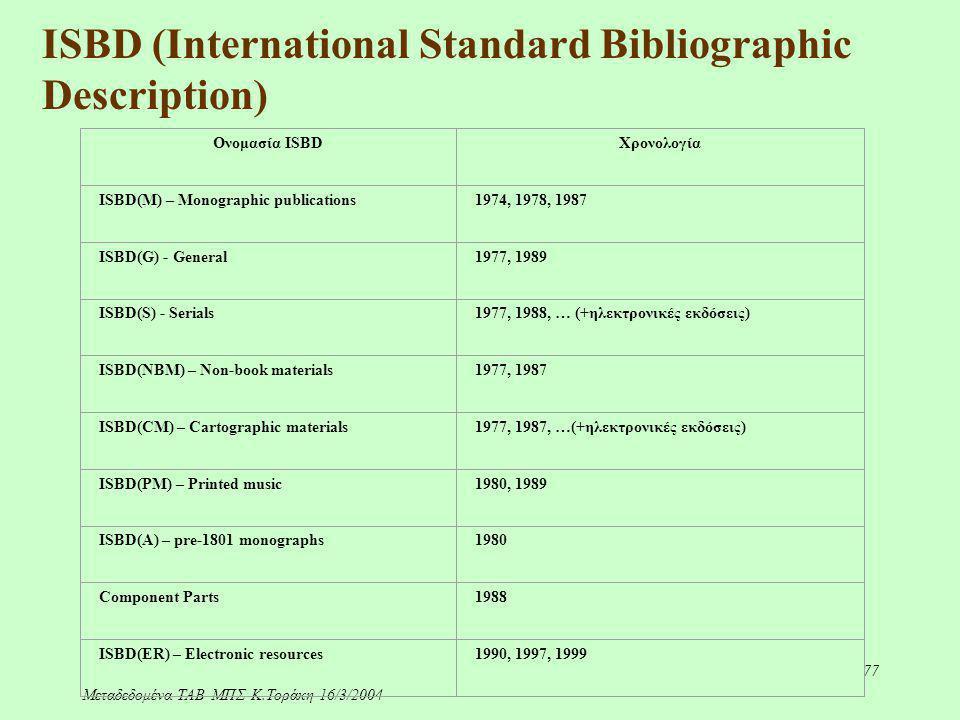 Μεταδεδομένα-ΤΑΒ ΜΠΣ-Κ.Τοράκη-16/3/2004 77 ISBD (International Standard Bibliographic Description) Ονομασία ISBDΧρονολογία ISBD(M) – Monographic publi