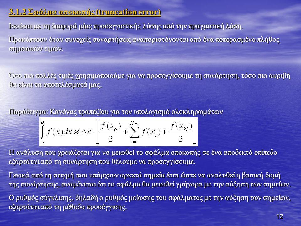 12 3.1.2 Σφάλμα αποκοπής (truncation error) Ισούται με τη διαφορά μίας προσεγγιστικής λύσης από την πραγματική λύση. Προκύπτουν όταν συνεχείς συναρτήσ