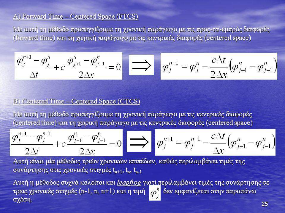 25 Α) Forward Time – Centered Space (FTCS) Με αυτή τη μέθοδο προσεγγίζουμε τη χρονική παράγωγο με τις προς-τα-εμπρός διαφορές (forward time) και τη χω
