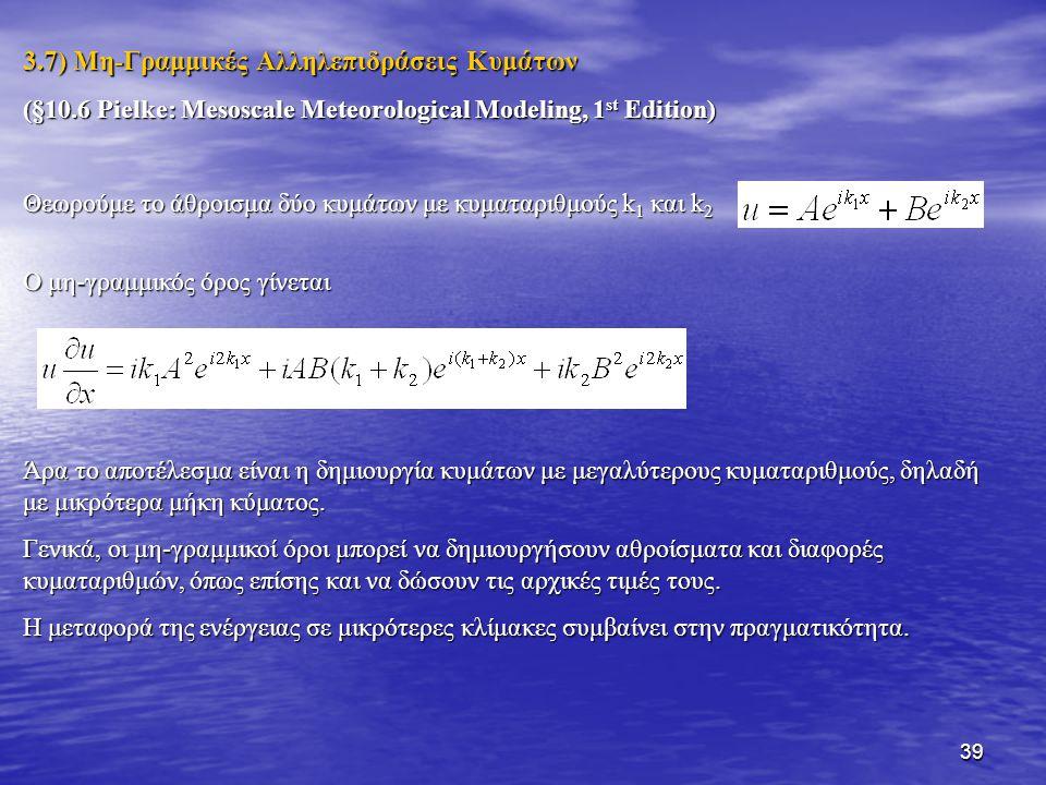 39 3.7) Μη-Γραμμικές Αλληλεπιδράσεις Κυμάτων (§10.6 Pielke: Mesoscale Meteorological Modeling, 1 st Edition) Θεωρούμε το άθροισμα δύο κυμάτων με κυματ