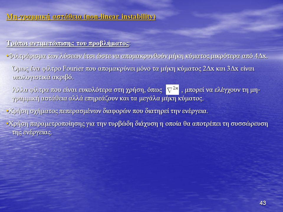 43 Mη-γραμμική αστάθεια (non-linear instability) Τρόποι αντιμετώπισης του προβλήματος: Φιλτράρισμα των λύσεων έτσι ώστε να απομακρυνθούν μήκη κύματος