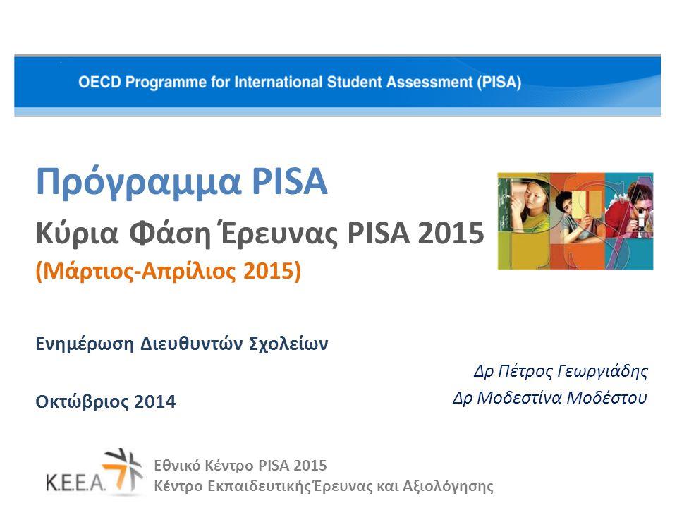 Πρόγραμμα PISA Κύρια Φάση Έρευνας PISA 2015 (Μάρτιος-Απρίλιος 2015) Ενημέρωση Διευθυντών Σχολείων Οκτώβριος 2014 Εθνικό Κέντρο PISA 2015 Κέντρο Εκπαιδευτικής Έρευνας και Αξιολόγησης Δρ Πέτρος Γεωργιάδης Δρ Μοδεστίνα Μοδέστου