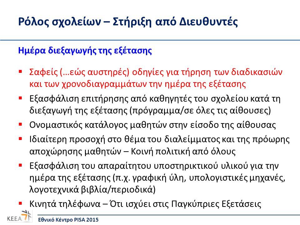 Ρόλος σχολείων – Στήριξη από Διευθυντές Ημέρα διεξαγωγής της εξέτασης  Σαφείς (…εώς αυστηρές) οδηγίες για τήρηση των διαδικασιών και των χρονοδιαγραμμάτων την ημέρα της εξέτασης  Εξασφάλιση επιτήρησης από καθηγητές του σχολείου κατά τη διεξαγωγή της εξέτασης (πρόγραμμα/σε όλες τις αίθουσες)  Ονομαστικός κατάλογος μαθητών στην είσοδο της αίθουσας  Ιδιαίτερη προσοχή στο θέμα του διαλείμματος και της πρόωρης αποχώρησης μαθητών – Κοινή πολιτική από όλους  Εξασφάλιση του απαραίτητου υποστηρικτικού υλικού για την ημέρα της εξέτασης (π.χ.