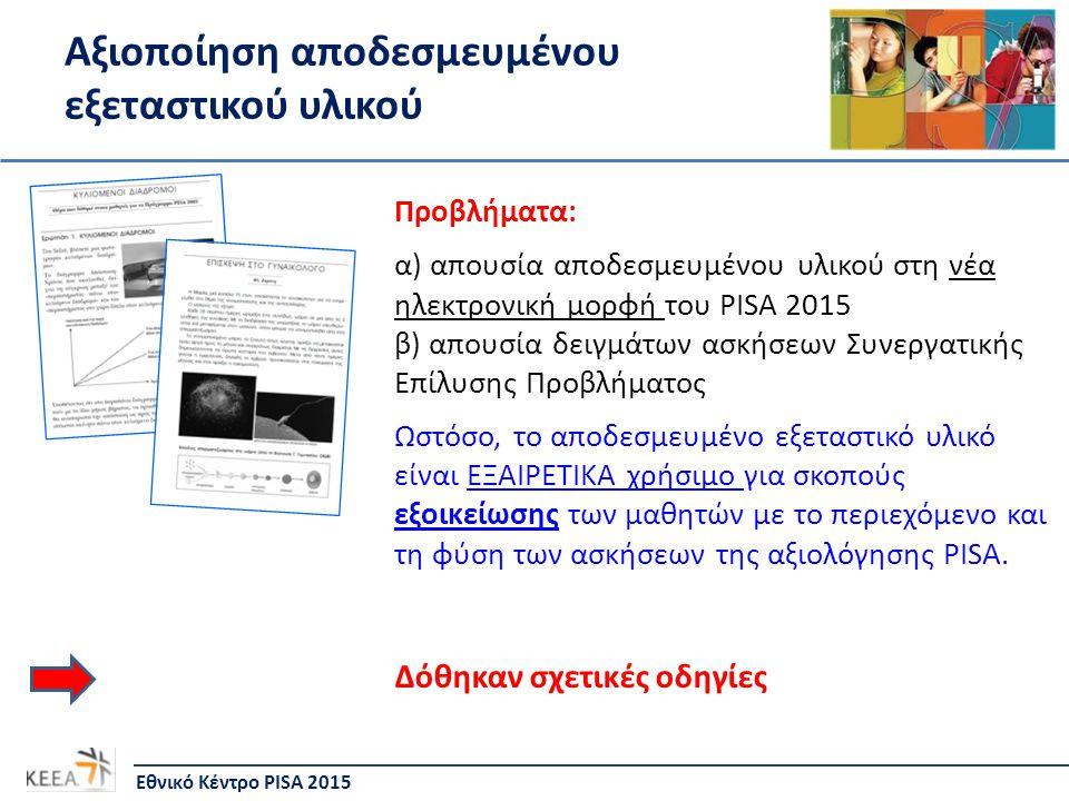 Αξιοποίηση αποδεσμευμένου εξεταστικού υλικού Εθνικό Κέντρο PISA 2015 Προβλήματα: α) απουσία αποδεσμευμένου υλικού στη νέα ηλεκτρονική μορφή του PISA 2015 β) απουσία δειγμάτων ασκήσεων Συνεργατικής Επίλυσης Προβλήματος Ωστόσο, το αποδεσμευμένο εξεταστικό υλικό είναι ΕΞΑΙΡΕΤΙΚΑ χρήσιμο για σκοπούς εξοικείωσης των μαθητών με το περιεχόμενο και τη φύση των ασκήσεων της αξιολόγησης PISA.