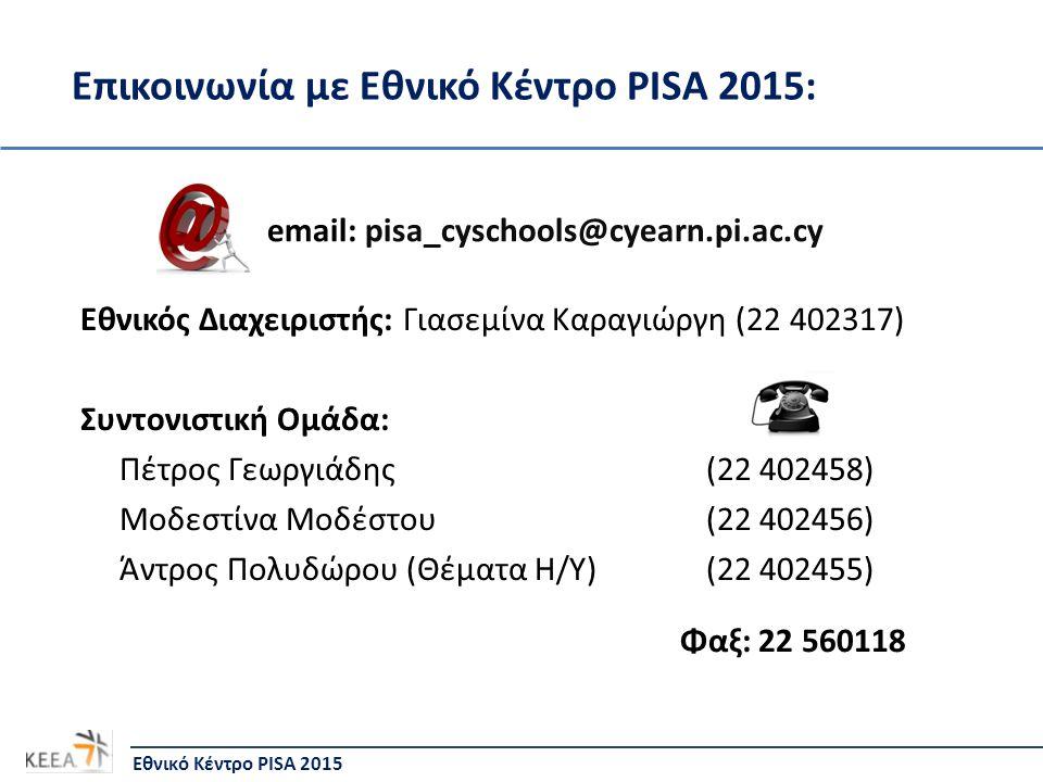 Επικοινωνία με Εθνικό Κέντρο PISA 2015: Εθνικό Κέντρο PISA 2015 email: pisa_cyschools@cyearn.pi.ac.cy Εθνικός Διαχειριστής: Γιασεμίνα Καραγιώργη (22 402317) Συντονιστική Ομάδα: Πέτρος Γεωργιάδης (22 402458) Μοδεστίνα Μοδέστου (22 402456) Άντρος Πολυδώρου (Θέματα Η/Υ) (22 402455) Φαξ: 22 560118