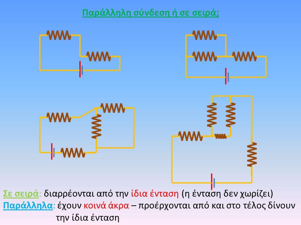Παράλληλη σύνδεση ή σε σειρά; Σε σειρά: διαρρέονται από την ίδια ένταση (η ένταση δεν χωρίζει) Παράλληλα: έχουν κοινά άκρα – προέρχονται από και στο τ