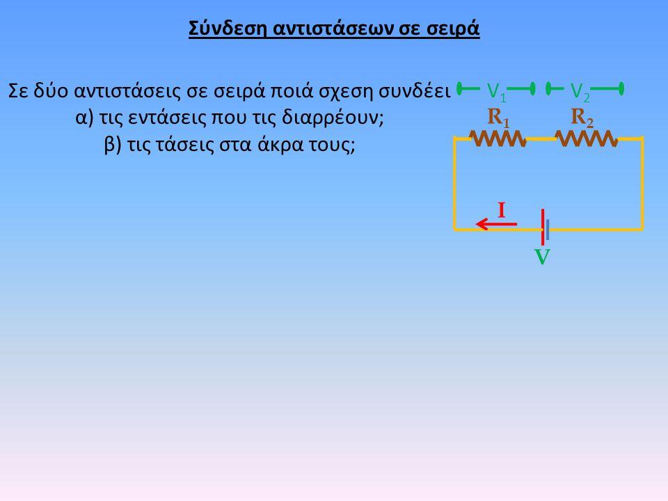 R1R1 R2R2 V Ι Σύνδεση αντιστάσεων σε σειρά V2V2 V1V1 Σε δύο αντιστάσεις σε σειρά ποιά σχεση συνδέει α) τις εντάσεις που τις διαρρέουν; β) τις τάσεις σ