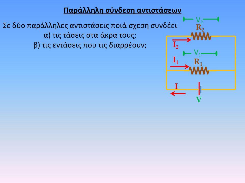 Παράλληλη σύνδεση αντιστάσεων Σε δύο παράλληλες αντιστάσεις ποιά σχεση συνδέει α) τις τάσεις στα άκρα τους; β) τις εντάσεις που τις διαρρέουν; R1R1 R2