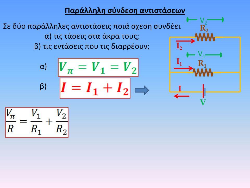 Παράλληλη σύνδεση αντιστάσεων Σε δύο παράλληλες αντιστάσεις ποιά σχεση συνδέει α) τις τάσεις στα άκρα τους; β) τις εντάσεις που τις διαρρέουν; α) β) R