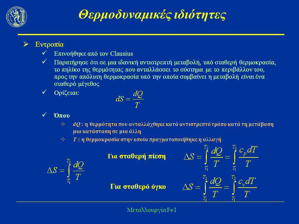 Μεταλλουργία Fe I Θερμοδυναμικές ιδιότητες Αναγωγή οξειδίων του Fe με CO Αναγωγή: Fe 2 O 3  Fe 3 O 4  FeO  Fe ο FeO + CO = Fe o + CO 2 ΔΗ ο 298 = -4,43 kcal(3) ΔG o 1000 = 0,88 kcal ΔG o 1250 = 2,2 kcal ΔG o 1500 = 3,51 kcal Δηλαδή είναι θερμοδυναμικά ΑΔΥΝΑΤΗ υπό πίεση 1 atm για Τ=1000 ο Κ: logK = -0.1923 και K = 0,64217  (ptot = 1 atm) P CO = 0,6, p CO2 =0,4 atm
