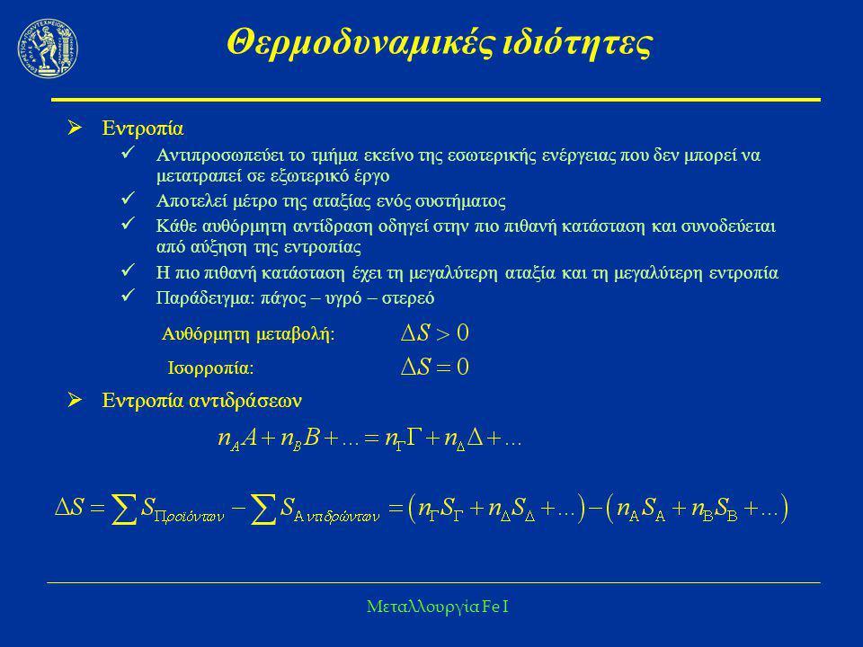 Μεταλλουργία Fe I Θερμοδυναμικές ιδιότητες  Ελεύθερη Ενθαλπία Διαφορά μεταξύ της εσωτερικής ενέργειας και της δεσμευμένης ενέργειας Υπό σταθερό όγκο (Ελεύθερη ενέργεια κατά Helmholtz)  A = E - TS Υπό σταθερή πίεση (Ελεύθερη ενέργεια κατά Gibbs):  G = H - TS Οι απόλυτες τιμές του H (και επομένως και του G) είναι άγνωστες, αλλά οι μεταβολές του μετρήσιμες  ΔG = ΔH - TΔS  ΔG < 0 αυθόρμητη αντίδραση  ΔG = 0 αντίδραση σε ισορροπία  ΔG > 0 αδύνατη αντίδραση