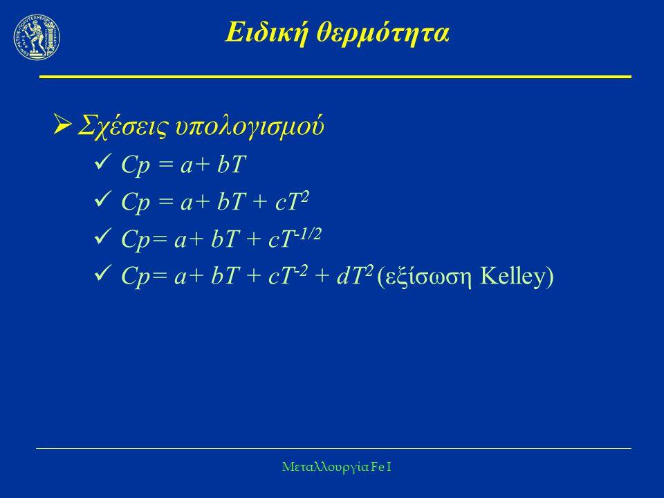 Μεταλλουργία Fe I Ειδική θερμότητα  Σχέσεις υπολογισμού Cp = a+ bΤ Cp = a+ bΤ + cT 2 Cp= a+ bΤ + cT -1/2 Cp= a+ bΤ + cT -2 + dT 2 (εξίσωση Kelley)