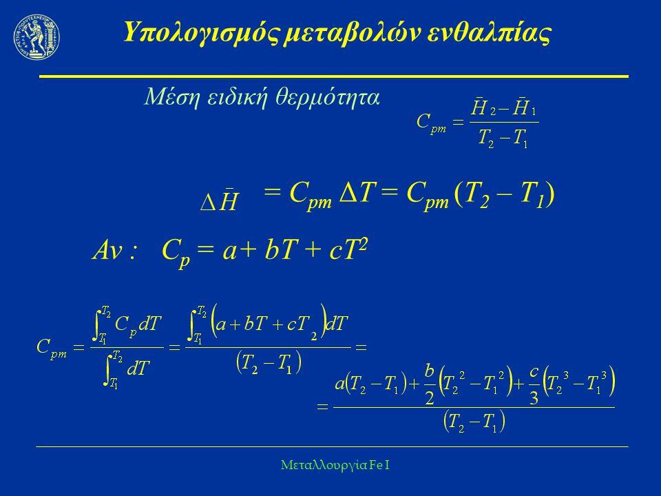 Μεταλλουργία Fe I Υπολογισμός μεταβολών ενθαλπίας = C pm ΔΤ = C pm (Τ 2 – Τ 1 ) Μέση ειδική θερμότητα Αν : C p = a+ bΤ + cT 2