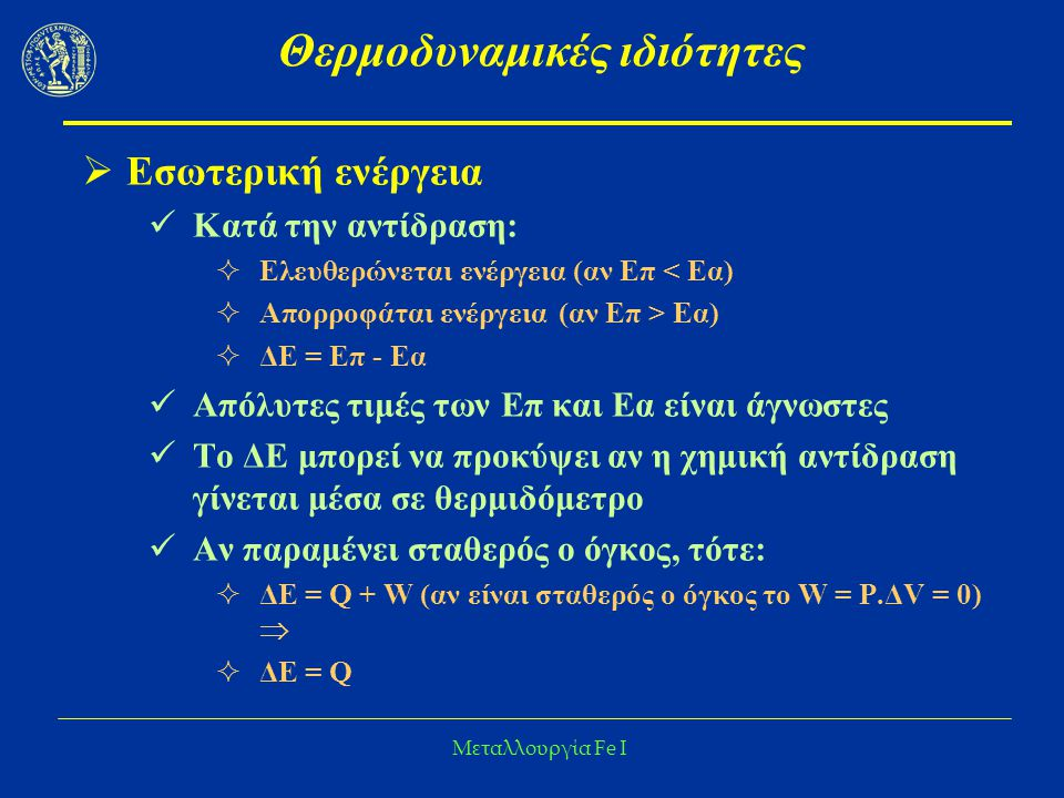 Μεταλλουργία Fe I Θερμοδυναμικές ιδιότητες  Εσωτερική ενέργεια Κατά την αντίδραση:  Ελευθερώνεται ενέργεια (αν Επ < Εα)  Απορροφάται ενέργεια (αν Επ > Εα)  ΔΕ = Επ - Εα Απόλυτες τιμές των Επ και Εα είναι άγνωστες Το ΔΕ μπορεί να προκύψει αν η χημική αντίδραση γίνεται μέσα σε θερμιδόμετρο Αν παραμένει σταθερός ο όγκος, τότε:  ΔΕ = Q + W (αν είναι σταθερός ο όγκος το W = P.ΔV = 0)   ΔΕ = Q