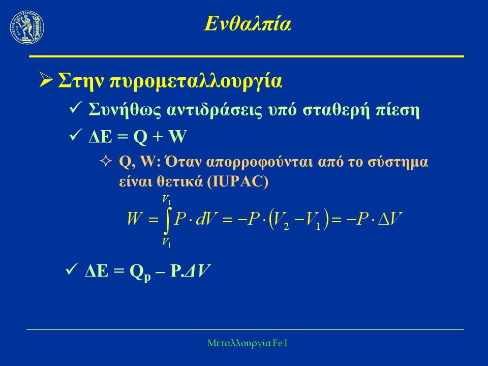 Μεταλλουργία Fe I Ενθαλπία  Στην πυρομεταλλουργία Συνήθως αντιδράσεις υπό σταθερή πίεση ΔΕ = Q + W  Q, W: Όταν απορροφούνται από το σύστημα είναι θετικά (IUPAC) ΔΕ = Q p – P.ΔV
