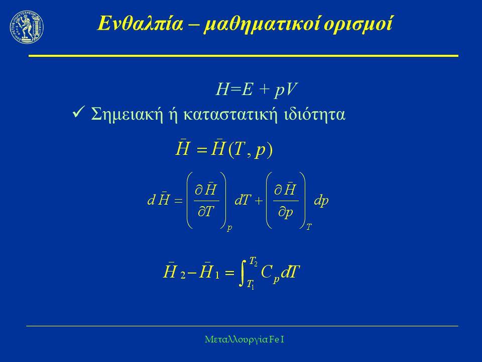Μεταλλουργία Fe I Ενθαλπία – μαθηματικοί ορισμοί Η=Ε + pV Σημειακή ή καταστατική ιδιότητα