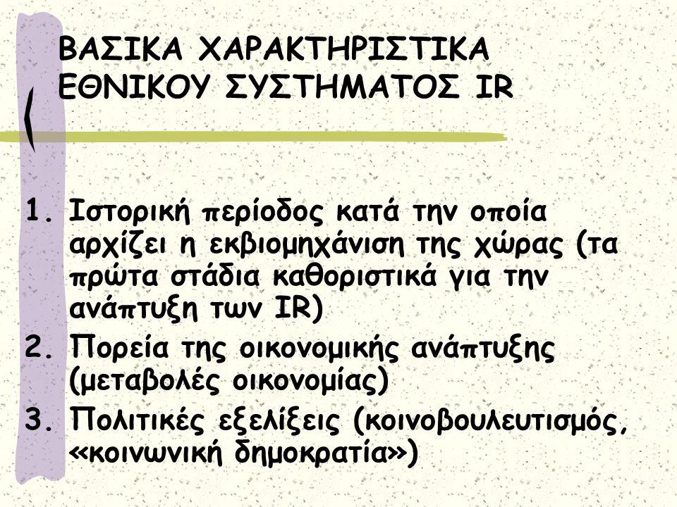 ΒΑΣΙΚΑ ΧΑΡΑΚΤΗΡΙΣΤΙΚΑ ΕΘΝΙΚΟΥ ΣΥΣΤΗΜΑΤΟΣ IR 1.Ιστορική περίοδος κατά την οποία αρχίζει η εκβιομηχάνιση της χώρας (τα πρώτα στάδια καθοριστικά για την ανάπτυξη των IR) 2.Πορεία της οικονομικής ανάπτυξης (μεταβολές οικονομίας) 3.Πολιτικές εξελίξεις (κοινοβουλευτισμός, «κοινωνική δημοκρατία»)