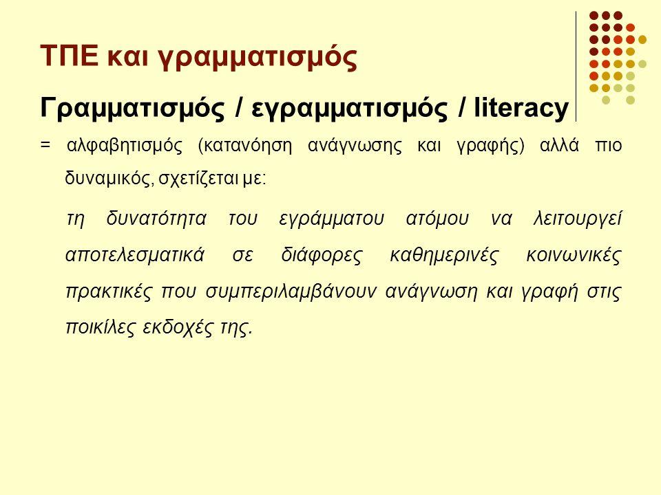 ΤΠΕ και γραμματισμός Γραμματισμός / εγραμματισμός / literacy = αλφαβητισμός (κατανόηση ανάγνωσης και γραφής) αλλά πιο δυναμικός, σχετίζεται με: τη δυν