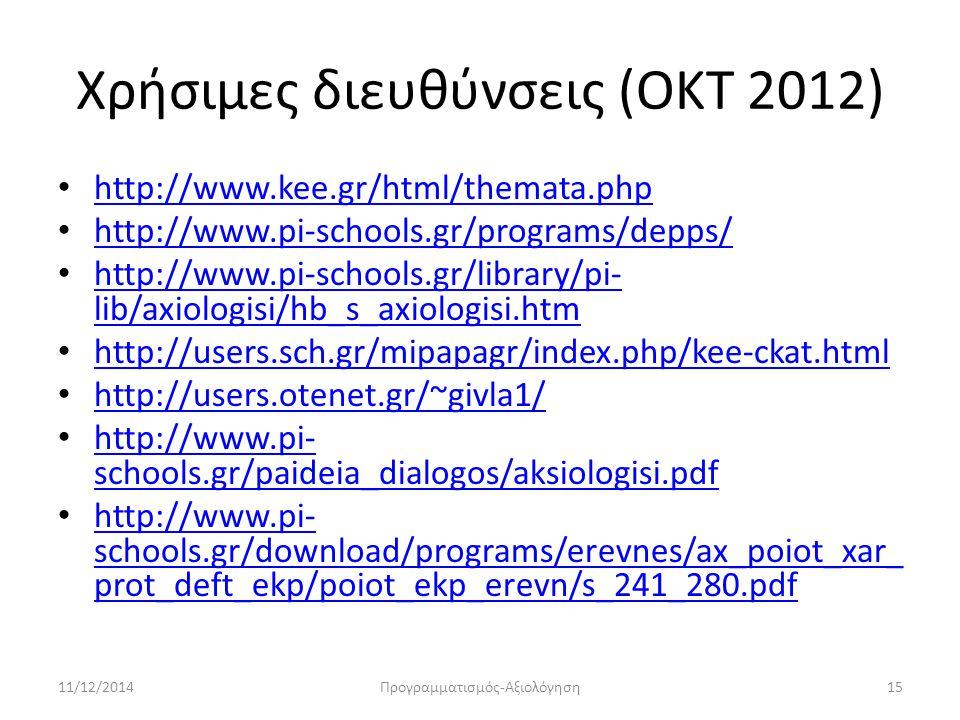 Χρήσιμες διευθύνσεις (ΟΚΤ 2012) http://www.kee.gr/html/themata.php http://www.pi-schools.gr/programs/depps/ http://www.pi-schools.gr/library/pi- lib/axiologisi/hb_s_axiologisi.htm http://www.pi-schools.gr/library/pi- lib/axiologisi/hb_s_axiologisi.htm http://users.sch.gr/mipapagr/index.php/kee-ckat.html http://users.otenet.gr/~givla1/ http://www.pi- schools.gr/paideia_dialogos/aksiologisi.pdf http://www.pi- schools.gr/paideia_dialogos/aksiologisi.pdf http://www.pi- schools.gr/download/programs/erevnes/ax_poiot_xar_ prot_deft_ekp/poiot_ekp_erevn/s_241_280.pdf http://www.pi- schools.gr/download/programs/erevnes/ax_poiot_xar_ prot_deft_ekp/poiot_ekp_erevn/s_241_280.pdf 11/12/201415Προγραμματισμός-Αξιολόγηση