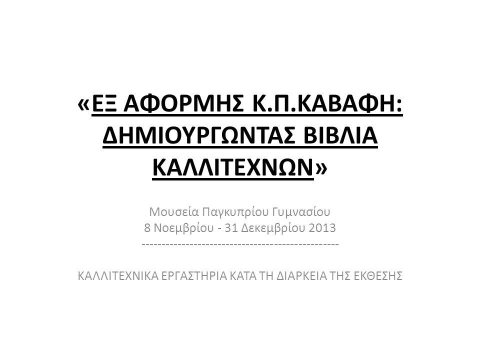 «ΕΞ ΑΦΟΡΜΗΣ Κ.Π.ΚΑΒΑΦΗ: ΔΗΜΙΟΥΡΓΩΝΤΑΣ ΒΙΒΛΙΑ ΚΑΛΛΙΤΕΧΝΩΝ» Μουσεία Παγκυπρίου Γυμνασίου 8 Νοεμβρίου - 31 Δεκεμβρίου 2013 ------------------------------------------------- ΚΑΛΛΙΤΕΧΝΙΚΑ ΕΡΓΑΣΤΗΡΙΑ ΚΑΤΑ ΤΗ ΔΙΑΡΚΕΙΑ ΤΗΣ ΕΚΘΕΣΗΣ