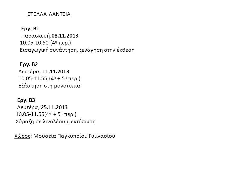 ΣΤΕΛΛΑ ΛΑΝΤΣΙΑ Εργ. Β1 Παρασκευή,08.11.2013 10.05-10.50 (4 η περ.) Εισαγωγική συνάντηση, ξενάγηση στην έκθεση Εργ. Β2 Δευτέρα, 11.11.2013 10.05-11.55