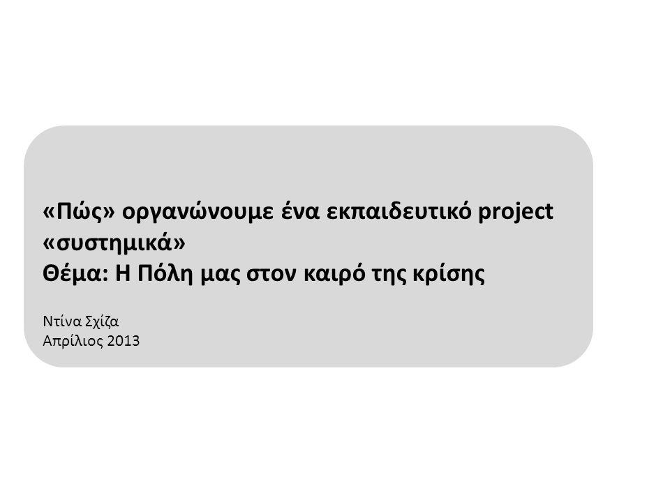 «Πώς» οργανώνουμε ένα εκπαιδευτικό project «συστημικά» Θέμα: Η Πόλη μας στον καιρό της κρίσης Ντίνα Σχίζα Απρίλιος 2013