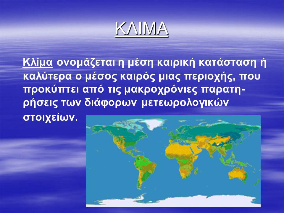 ΚΛΙΜΑ Κλίμα ονομάζεται η μέση καιρική κατάσταση ή καλύτερα ο μέσος καιρός μιας περιοχής, που προκύπτει από τις μακροχρόνιες παρατη- ρήσεις των διάφορω