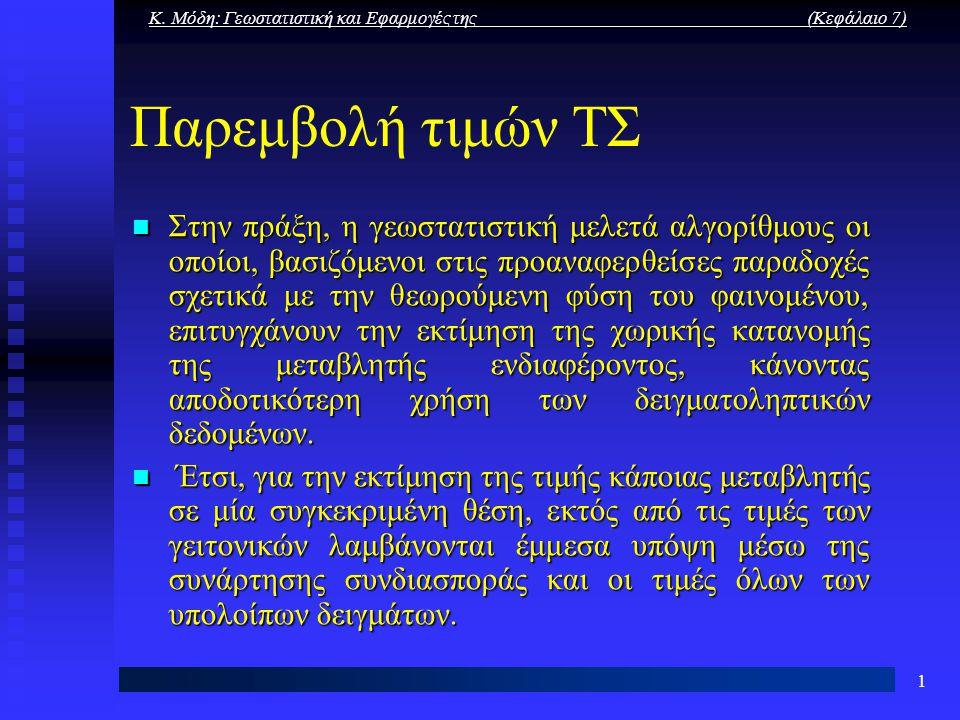Κ. Μόδη: Γεωστατιστική και Εφαρμογές της (Κεφάλαιο 7) 1 Παρεμβολή τιμών ΤΣ Στην πράξη, η γεωστατιστική μελετά αλγορίθμους οι οποίοι, βασιζόμενοι στις