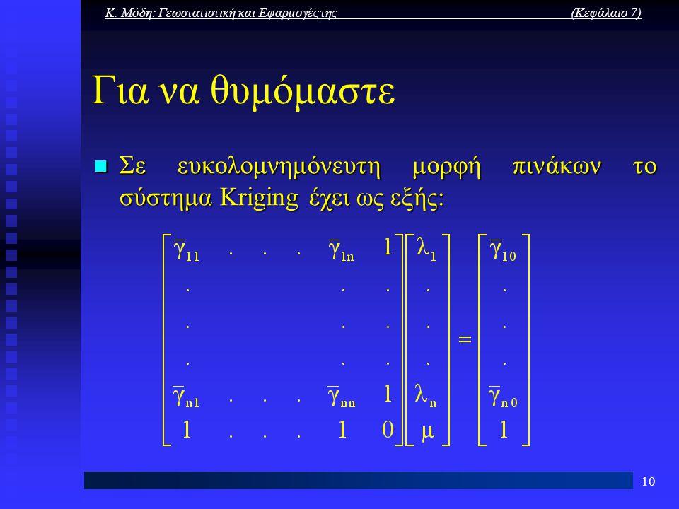 Κ. Μόδη: Γεωστατιστική και Εφαρμογές της (Κεφάλαιο 7) 10 Για να θυμόμαστε Σε ευκολομνημόνευτη μορφή πινάκων το σύστημα Kriging έχει ως εξής: Σε ευκολο