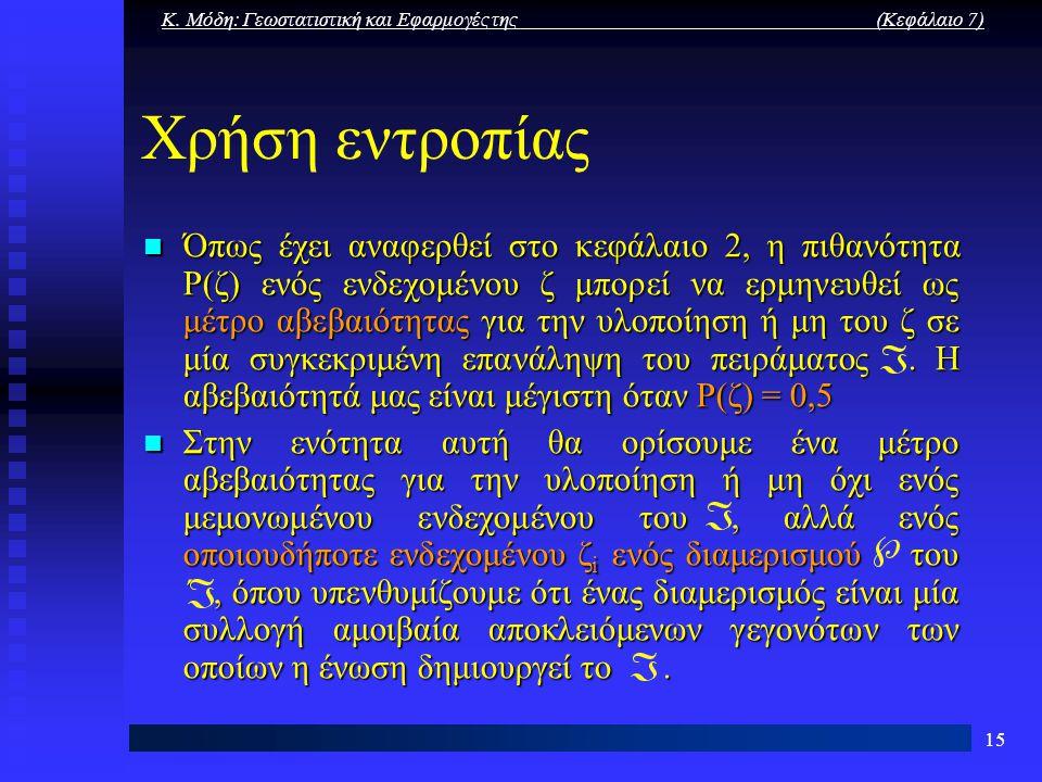 Κ. Μόδη: Γεωστατιστική και Εφαρμογές της (Κεφάλαιο 7) 15 Χρήση εντροπίας Όπως έχει αναφερθεί στο κεφάλαιο 2, η πιθανότητα P(ζ) ενός ενδεχομένου ζ μπορ