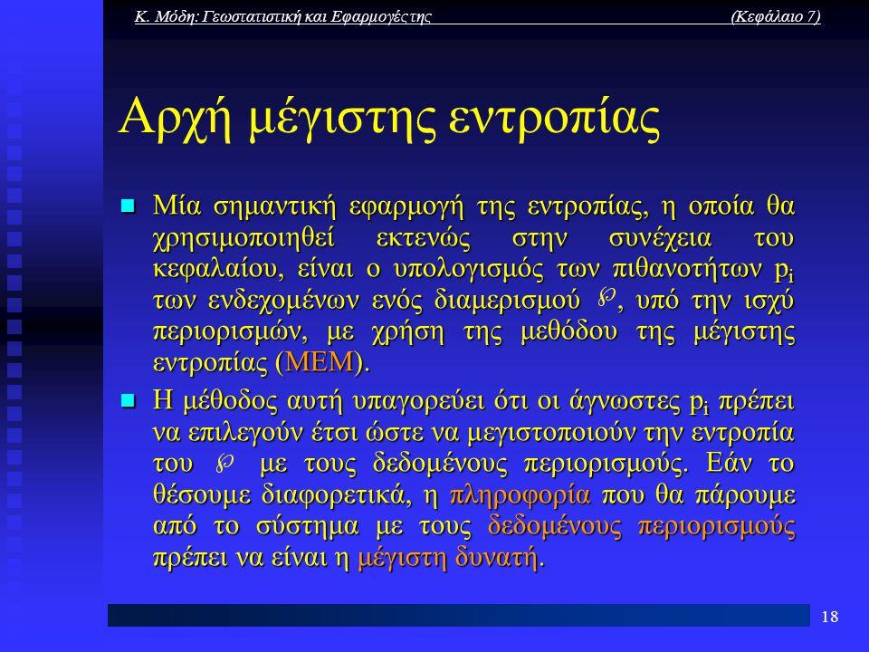 Κ. Μόδη: Γεωστατιστική και Εφαρμογές της (Κεφάλαιο 7) 18 Αρχή μέγιστης εντροπίας Μία σημαντική εφαρμογή της εντροπίας, η οποία θα χρησιμοποιηθεί εκτεν