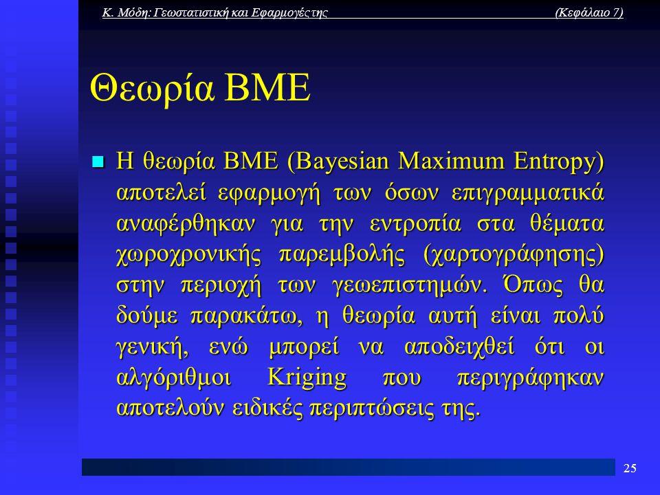 Κ. Μόδη: Γεωστατιστική και Εφαρμογές της (Κεφάλαιο 7) 25 Θεωρία ΒΜΕ Η θεωρία ΒΜΕ (Bayesian Maximum Entropy) αποτελεί εφαρμογή των όσων επιγραμματικά α
