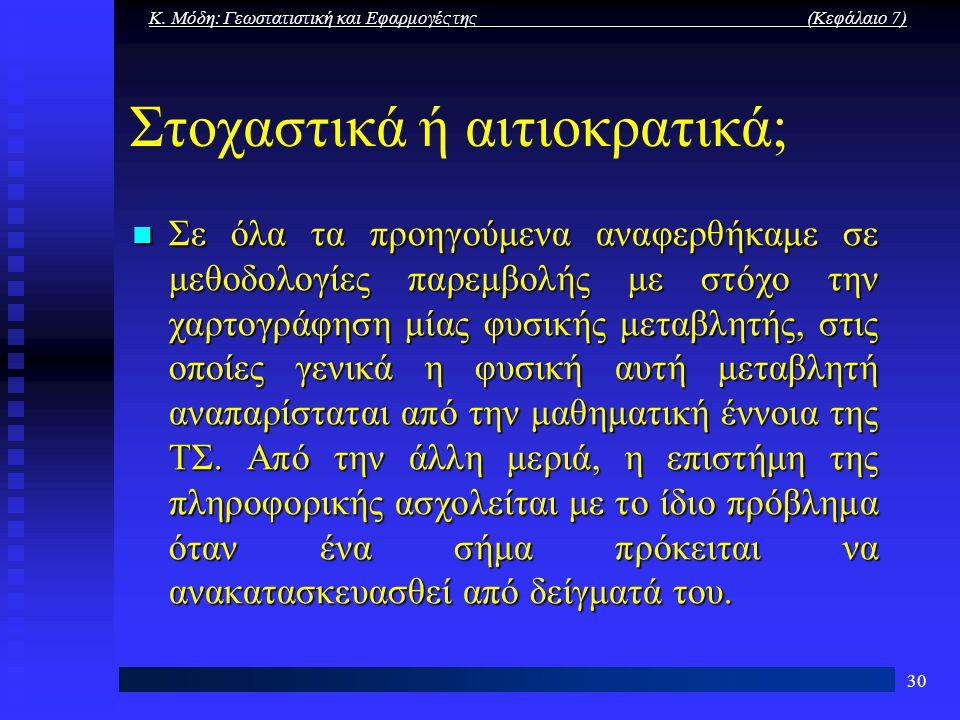 Κ. Μόδη: Γεωστατιστική και Εφαρμογές της (Κεφάλαιο 7) 30 Στοχαστικά ή αιτιοκρατικά; Σε όλα τα προηγούμενα αναφερθήκαμε σε μεθοδολογίες παρεμβολής με σ