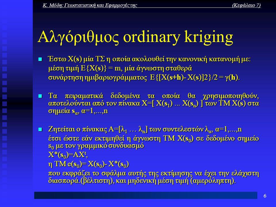 Κ. Μόδη: Γεωστατιστική και Εφαρμογές της (Κεφάλαιο 7) 6 Αλγόριθμος ordinary kriging Έστω Χ(s) μία ΤΣ η οποία ακολουθεί την κανονική κατανομή με: Έστω