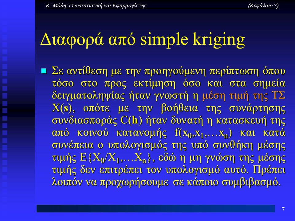 Κ. Μόδη: Γεωστατιστική και Εφαρμογές της (Κεφάλαιο 7) 7 Διαφορά από simple kriging Σε αντίθεση με την προηγούμενη περίπτωση όπου τόσο στο προς εκτίμησ