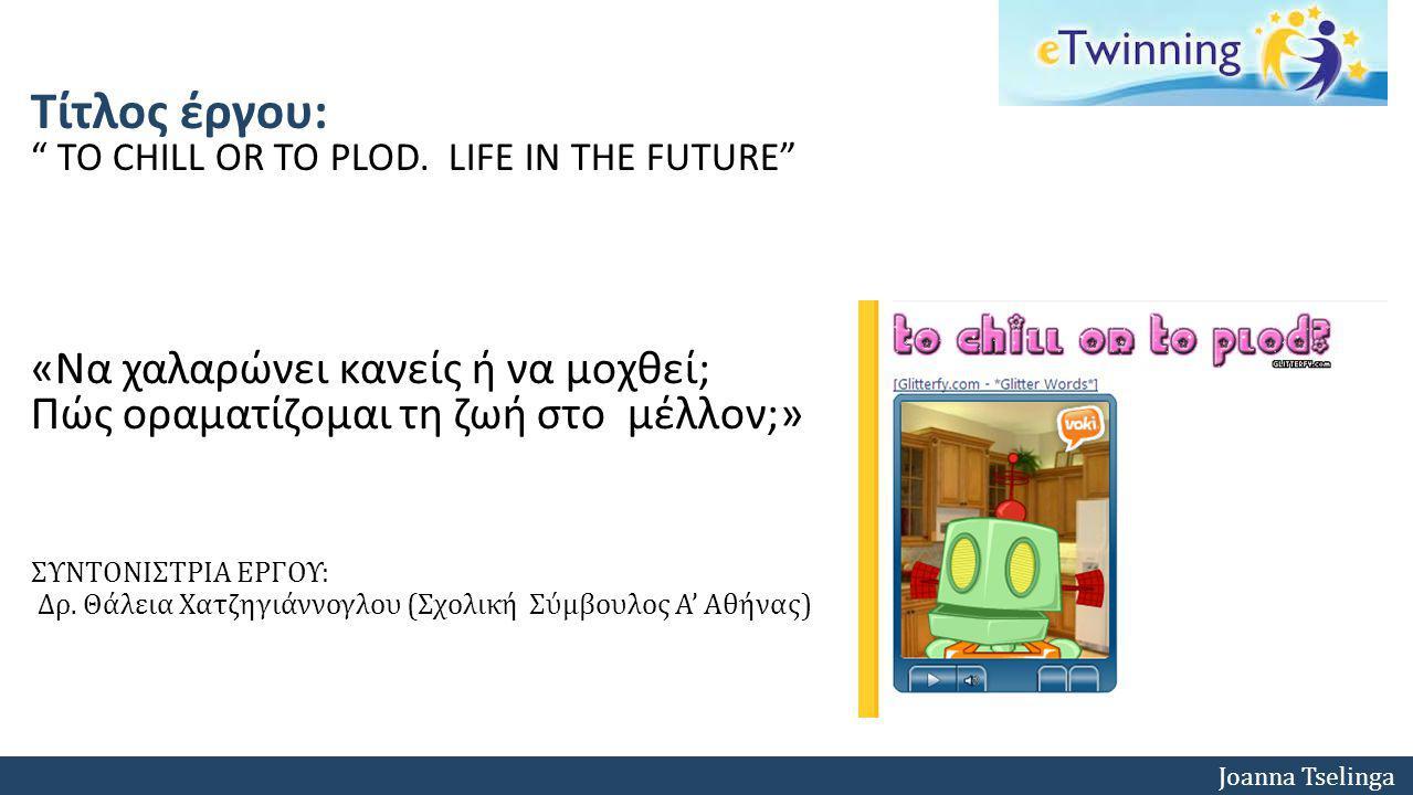 "Joanna Tselinga Τίτλος έργου: "" ΤΟ CHILL OR TO PLOD. LIFE IN THE FUTURE"" ΣΥΝΤΟΝΙΣΤΡΙΑ ΕΡΓΟΥ: Δρ. Θάλεια Χατζηγιάννογλου (Σχολική Σύμβουλος Α' Αθήνας)"