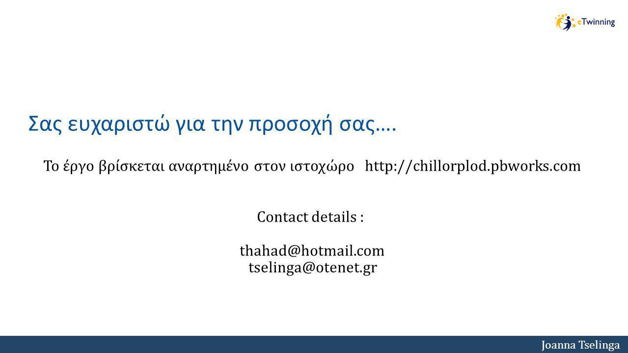 Joanna Tselinga Το έργο βρίσκεται αναρτημένο στον ιστοχώρο http://chillorplod.pbworks.com Contact details : thahad@hotmail.com tselinga@otenet.gr Σας