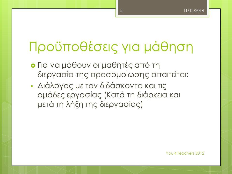 Προϋποθέσεις για μάθηση  Για να μάθουν οι μαθητές από τη διεργασία της προσομοίωσης απαιτείται:  Διάλογος με τον διδάσκοντα και τις ομάδες εργασίας (Κατά τη διάρκεια και μετά τη λήξη της διεργασίας) 11/12/2014 Υοu 4 Teachers 2012 5