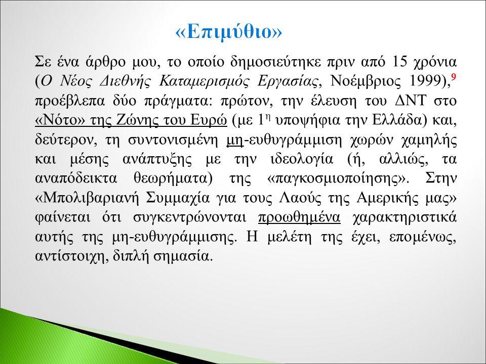 Σε ένα άρθρο μου, το οποίο δημοσιεύτηκε πριν από 15 χρόνια (Ο Νέος Διεθνής Καταμερισμός Εργασίας, Νοέμβριος 1999), 9 προέβλεπα δύο πράγματα: πρώτον, την έλευση του ΔΝΤ στο «Νότο» της Ζώνης του Ευρώ (με 1 η υποψήφια την Ελλάδα) και, δεύτερον, τη συντονισμένη μη-ευθυγράμμιση χωρών χαμηλής και μέσης ανάπτυξης με την ιδεολογία (ή, αλλιώς, τα αναπόδεικτα θεωρήματα) της «παγκοσμιοποίησης».