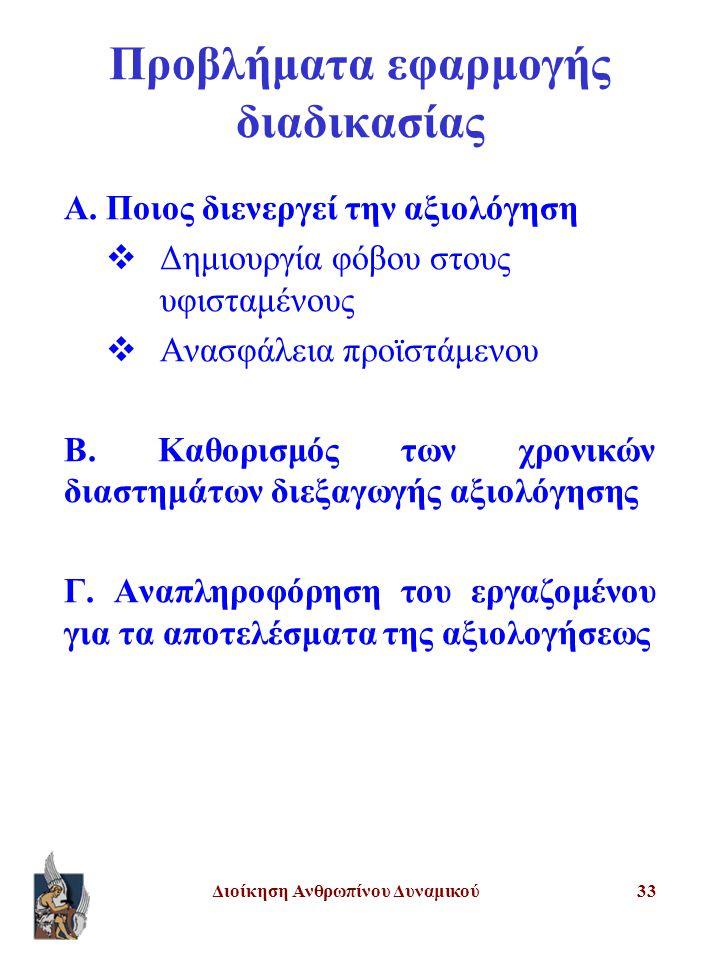 Διοίκηση Ανθρωπίνου Δυναμικού33 Προβλήματα εφαρμογής διαδικασίας Α. Ποιος διενεργεί την αξιολόγηση  Δημιουργία φόβου στους υφισταμένους  Ανασφάλεια