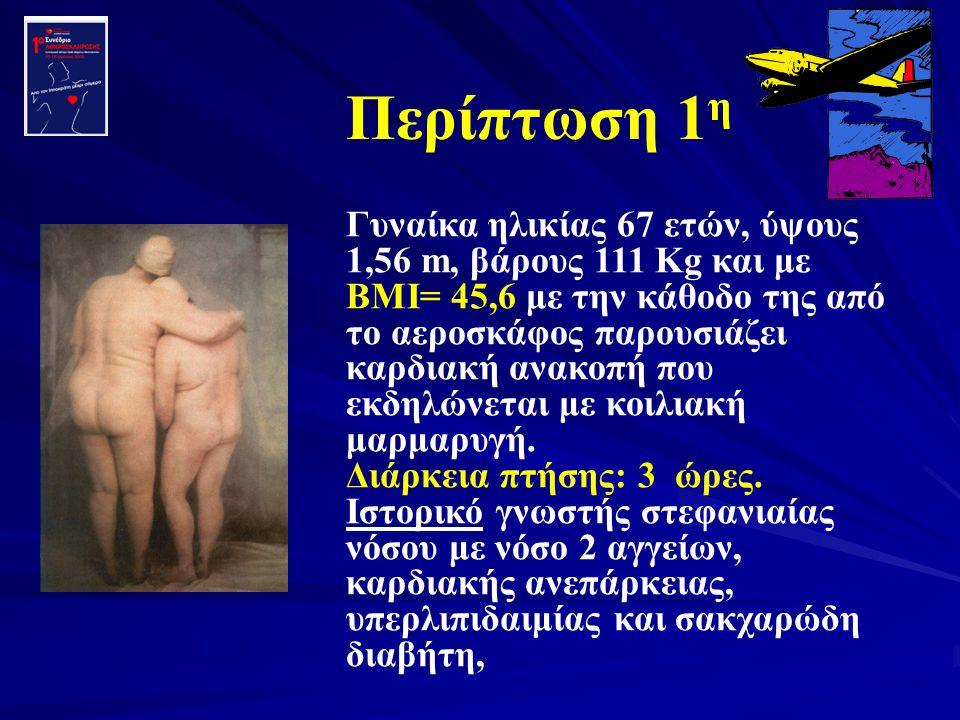 Περίπτωση 1 η Γυναίκα ηλικίας 67 ετών, ύψους 1,56 m, βάρους 111 Kg και με ΒΜΙ= 45,6 με την κάθοδο της από το αεροσκάφος παρουσιάζει καρδιακή ανακοπή π