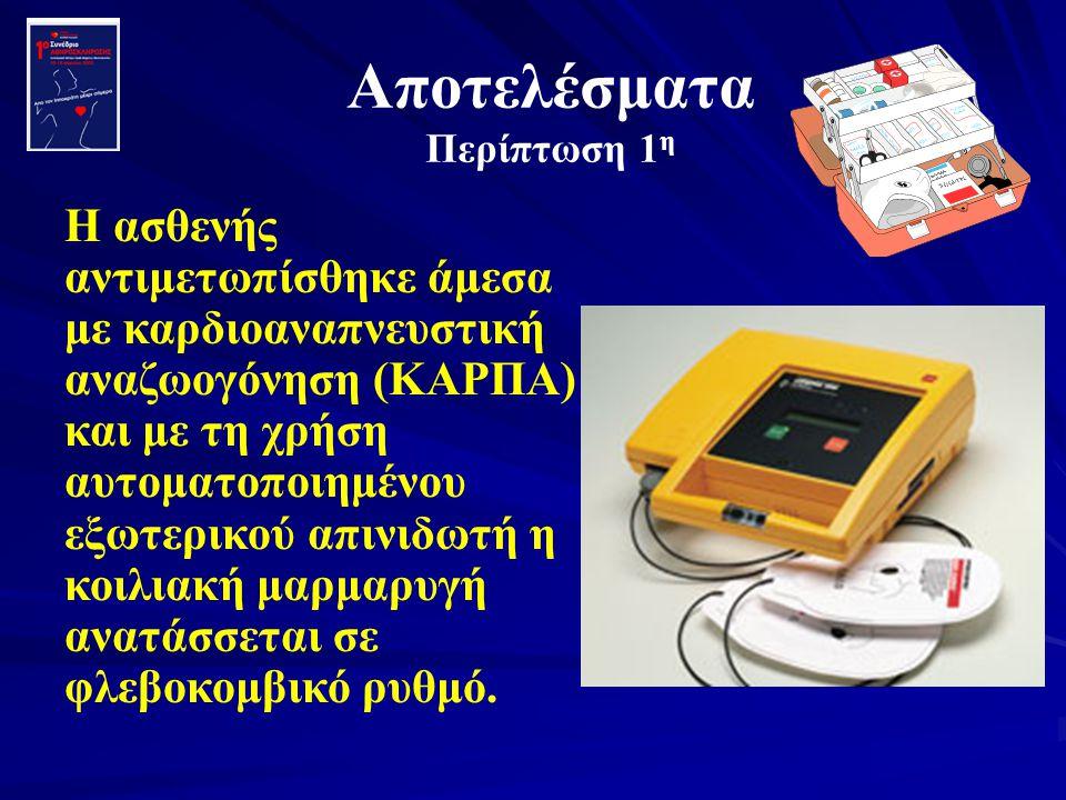 Αποτελέσματα Περίπτωση 1 η Η ασθενής αντιμετωπίσθηκε άμεσα με καρδιοαναπνευστική αναζωογόνηση (ΚΑΡΠΑ) και με τη χρήση αυτοματοποιημένου εξωτερικού απι