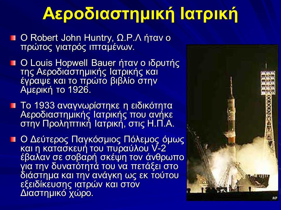 Αεροδιαστημική Ιατρική Ο Robert John Huntry, Ω.Ρ.Λ ήταν ο πρώτος γιατρός ιπταμένων. Ο Louis Hopwell Bauer ήταν ο ιδρυτής της Αεροδιαστημικής Ιατρικής