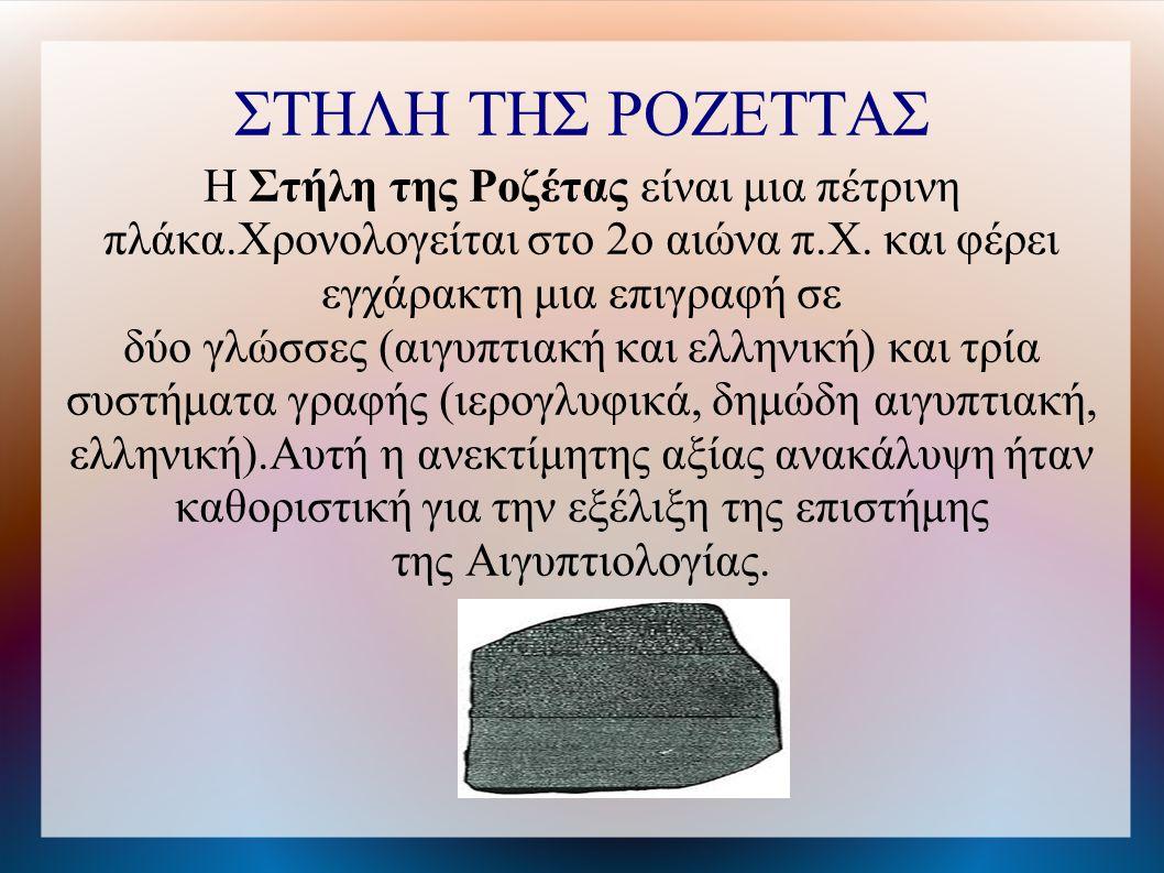 ΣΤΗΛΗ ΤΗΣ ΡΟΖΕΤΤΑΣ Η Στήλη της Ροζέτας είναι μια πέτρινη πλάκα.Χρονολογείται στο 2ο αιώνα π.Χ.