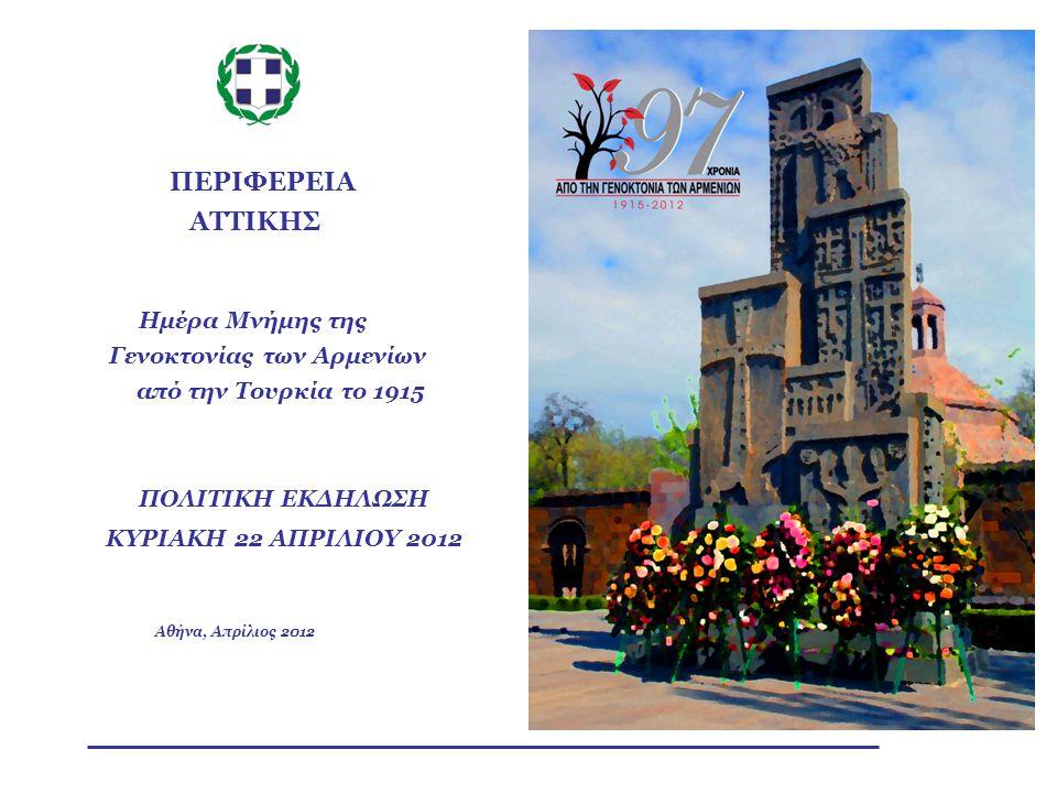 ΠΡΟΓΡΑΜΜΑ ΕΚΔΗΛΩΣΕΩΝ ΠΟΛΙΤΙΚΗ ΕΚΔΗΛΩΣΗ Κυριακή, 22 Απριλίου 2012 11:15Κεντρική πολιτική εκδήλωση στην αίθουσα του Πολεμικού Μουσείου, παρουσία εκπροσώπων της Κυβέρνησης, της Βουλής των Ελλήνων, των Πολιτικών Κομμάτων, των Δικαστικών και Στρατιωτικών Αρχών, της Περιφερειακής και Τοπικής Αυτοδιοίκησης και εκπροσώπων της Αρμενικής Κοινότητας (Παροικίας).