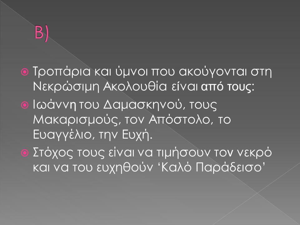  Τροπάρια και ύμνοι που ακούγονται στη Νεκρώσιμη Ακολουθία ε ί ναι από τους :  Ιωάνν η του Δαμασκηνού, τους Μακαρισμούς, τον Απόστολο, το Ευαγγέλιο,