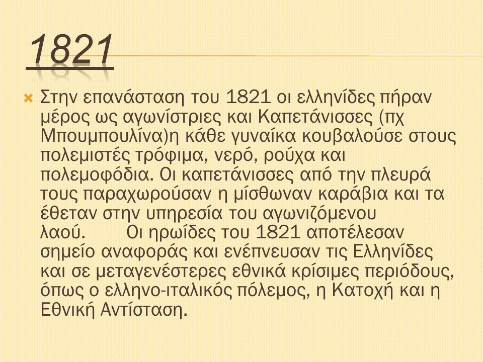 Στην επανάσταση του 1821 οι ελληνίδες πήραν μέρος ως αγωνίστριες και Καπετάνισσες (πχ Μπουμπουλίνα)η κάθε γυναίκα κουβαλούσε στους πολεμιστές τρόφιμ
