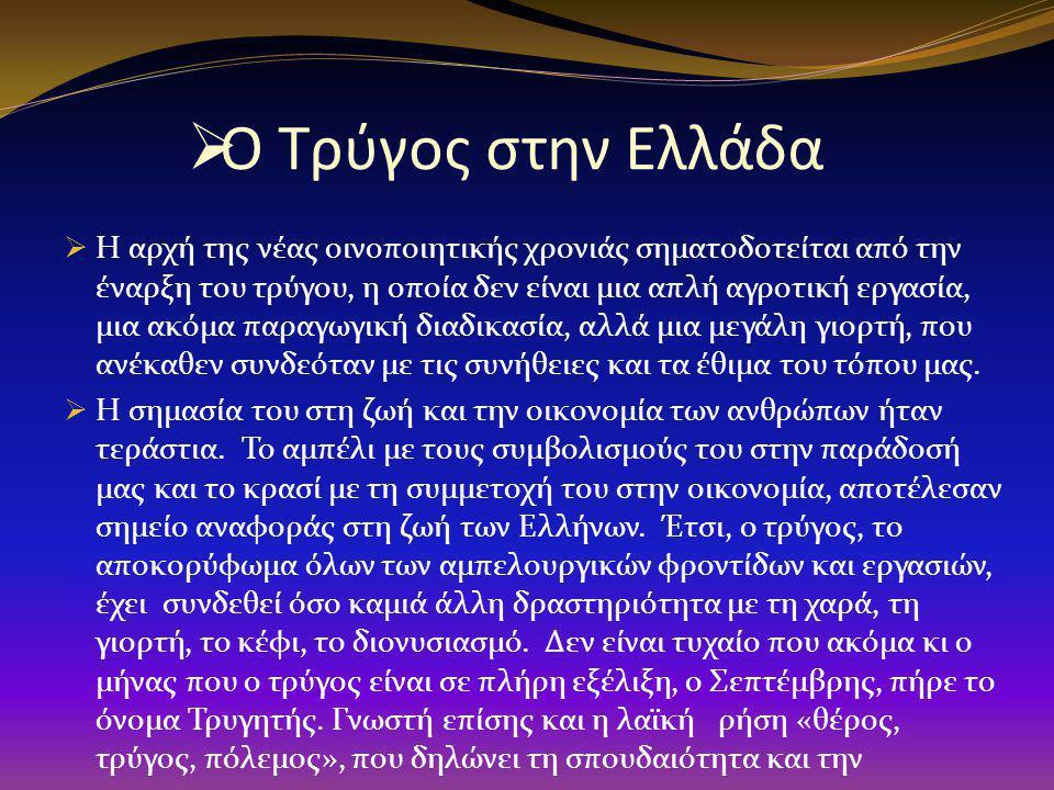  Ο Τρύγος στην Ελλάδα  Η αρχή της νέας οινοποιητικής χρονιάς σηματοδοτείται από την έναρξη του τρύγου, η οποία δεν είναι μια απλή αγροτική εργασία, μια ακόμα παραγωγική διαδικασία, αλλά μια μεγάλη γιορτή, που ανέκαθεν συνδεόταν με τις συνήθειες και τα έθιμα του τόπου μας.