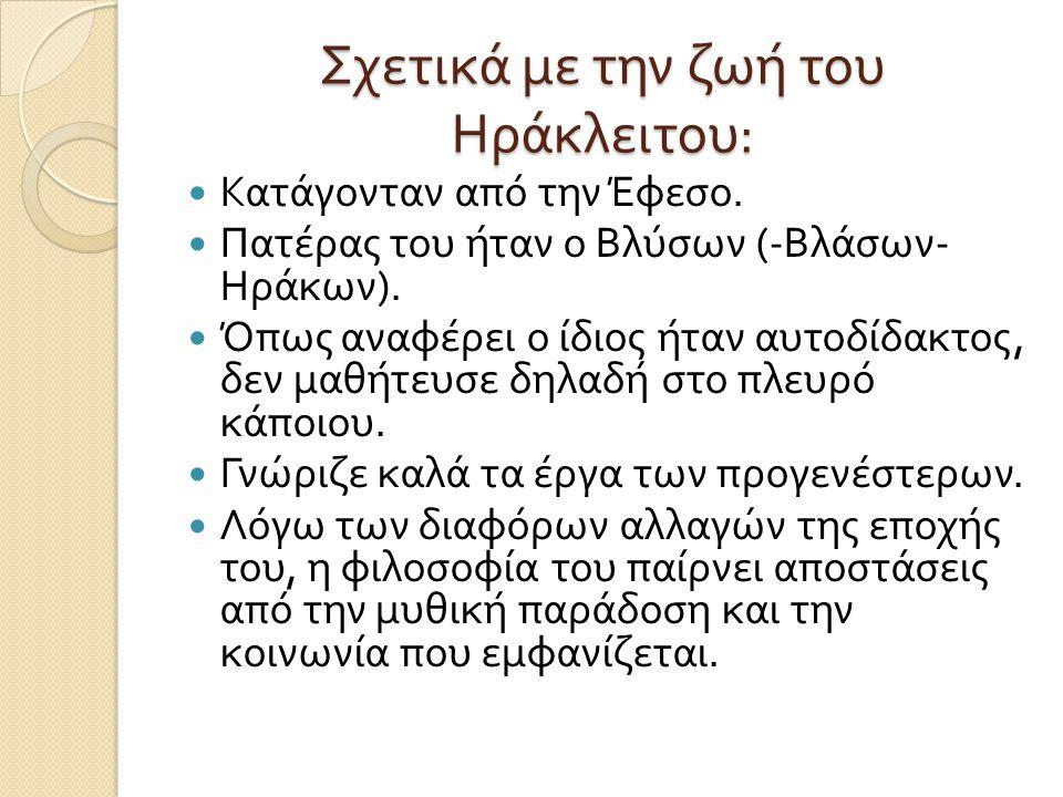 Σχετικά με την ζωή του Ηράκλειτου : Κατάγονταν από την Έφεσο. Πατέρας του ήταν ο Βλύσων (- Βλάσων - Ηράκων ). Όπως αναφέρει ο ίδιος ήταν αυτοδίδακτος,